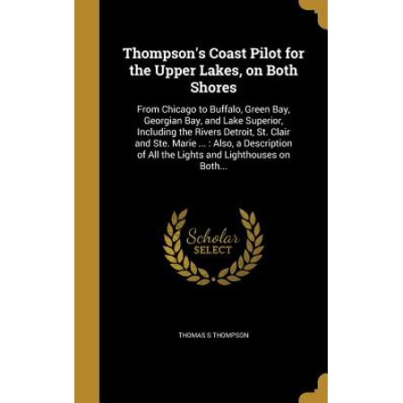 Thompson's Coast Pilot for the Upper Lakes, on Both Shores : From Chicago to Buffalo, Green Bay, Georgian Bay, and Lake Superior, Including the Rivers Detroit, St. Clair and Ste. Marie ...: Also, a Description of All the Lights and Lighthouses on