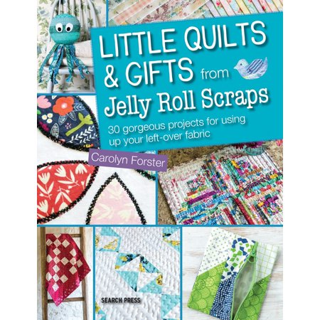 Little Quilts and Gifts from Jelly Roll Scraps : 30 gorgeous projects for using up your left-over