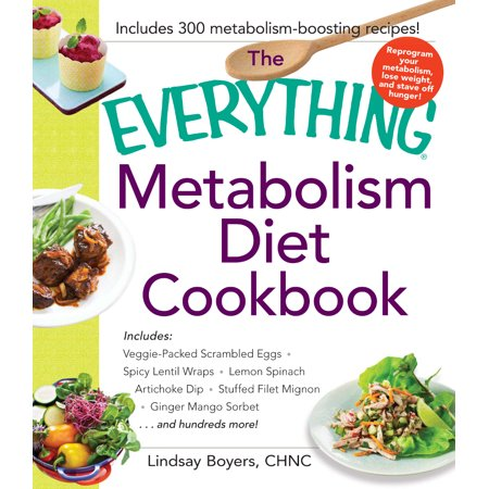 The Everything Metabolism Diet Cookbook   Includes Vegetable Packed Scrambled Eggs  Spicy Lentil Wraps  Lemon Spinach Artichoke Dip  Stuffed Filet Mignon  Ginger Mango Sorbet  And Hundreds More