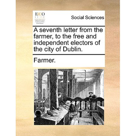 A Seventh Letter from the Farmer, to the Free and Independent Electors of the City of (Seventh Letter)