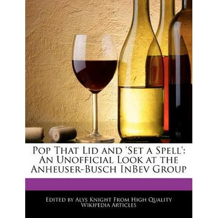 Pop That Lid and 'Set a Spell' : An Unofficial Look at the Anheuser-Busch Inbev Group (Inbev Anheuser Busch)