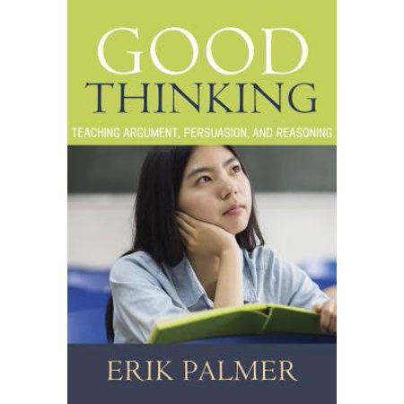 Good Thinking : Teaching Argument, Persuasion, and Reasoning