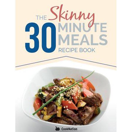 The Skinny 30 Minute Meals Recipe Book : Great Food, Easy Recipes, Prepared & Cooked in 30 Minutes or Less. All Under 300,400 & 500