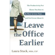Leave the Office Earlier : The Productivity Pro Shows You How to Do More in Less Time...and Feel Great About It