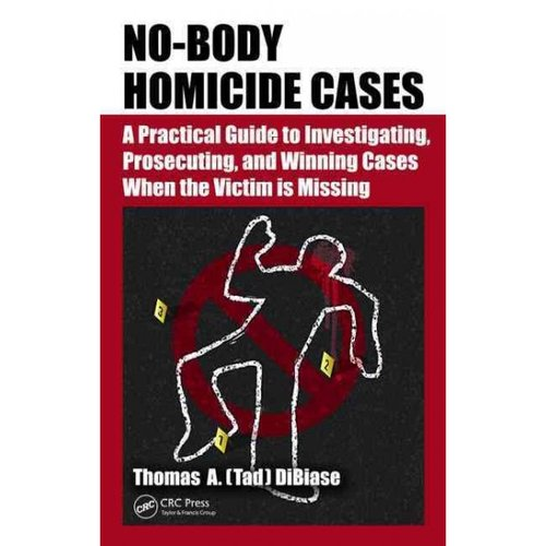 No-Body Homicide Cases: A Practical Guide to Investigating, Prosecuting, and Winning Cases When the Victim Is Missing