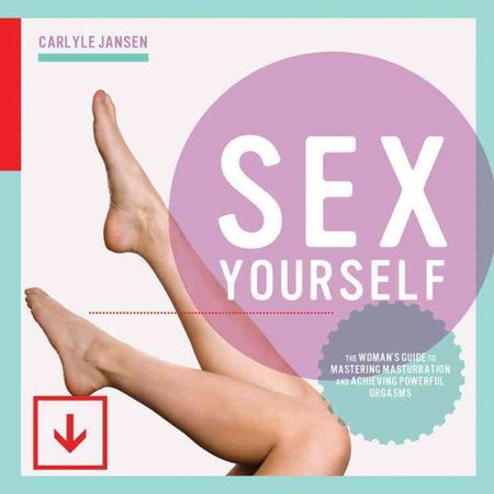Sex Yourself  The Womans Guide To Mastering Masturbation And Achieving Powerful Orgasms