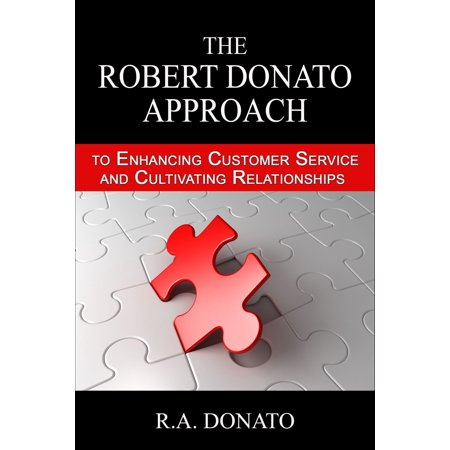 The Robert Donato Approach to Enhancing Customer Service and Cultivating Relationships - (Best Approach To Customer Service)