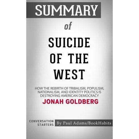 Summary of Suicide of the West: How the Rebirth of Tribalism, Populism, Nationalism, and Identity Politics is Destroying American Democracy by Jonah Goldberg | Conversation Starters -