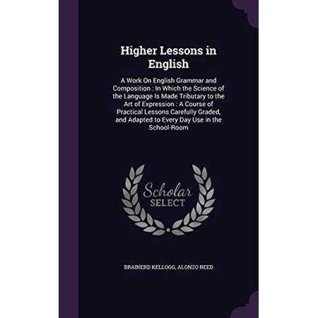 Higher Lessons in English : A Work on English Grammar and Composition: In Which the Science of the Language Is Made Tributary to the Art of Expression: A Course of Practical Lessons Carefully Graded, and Adapted to Every Day Use in the School-Room
