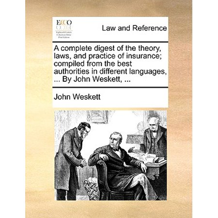 A Complete Digest of the Theory, Laws, and Practice of Insurance; Compiled from the Best Authorities in Different Languages, ... by John Weskett,