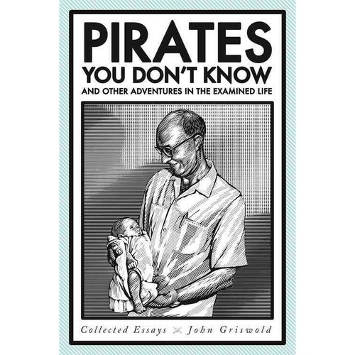 Pirates You Don't Know, and Other Adventures in the Examined Life: Collected Essays