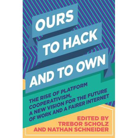 Ours To Hack And To Own  The Rise Of Platform Cooperativism  A New Vision For The Future Of Work And A Fairer Internet