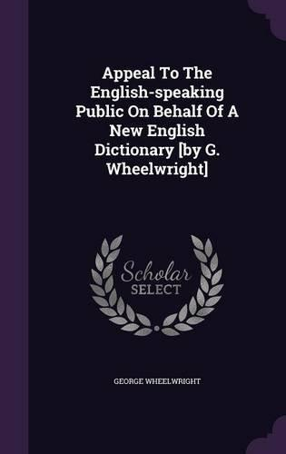 Appeal to the English-Speaking Public on Behalf of a New English Dictionary [By G. Wheelwright] by