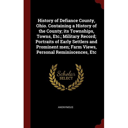 History of Defiance County, Ohio. Containing a History of the County; Its Townships, Towns, Etc.; Military Record; Portraits of Early Settlers and Prominent Men; Farm Views, Personal Reminiscences, - Farm Town Halloween Farms