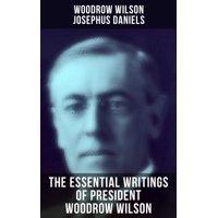 The Essential Writings of President Woodrow Wilson - eBook