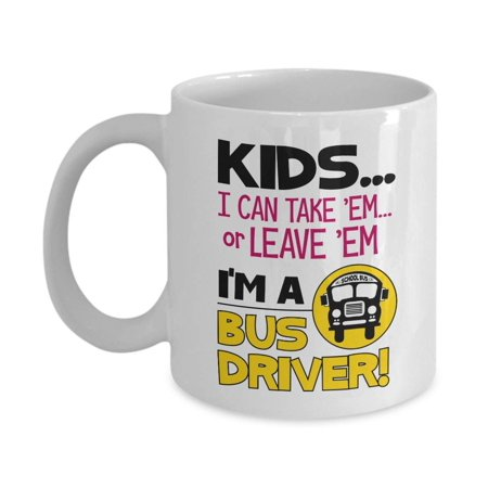 Kids… I Can Take 'Em Or Leave 'Em. I'm A Bus Driver Funny Quotes Coffee & Tea Gift Mug, Cup Supplies, Accessories, Ornament & The Best Appreciation Gifts For Men - Best Place To Buy School Supplies