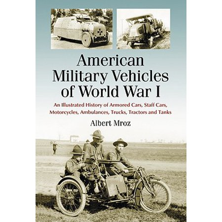 American Military Vehicles of World War I : An Illustrated History of Armored Cars, Staff Cars, Motorcycles, Ambulances, Trucks, Tractors and