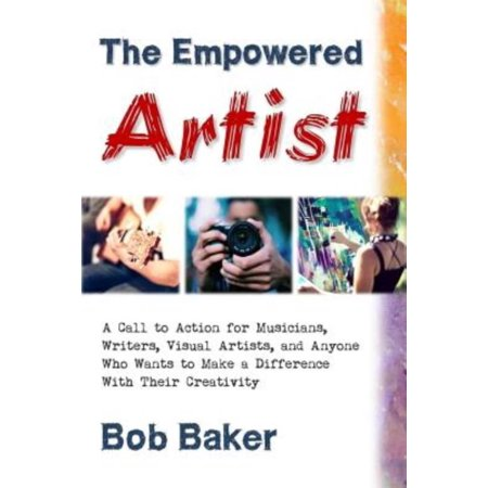 The Empowered Artist: A Call to Action for Musicians, Writers, Visual Artists, and Anyone Who Wants to Make a Difference with Their Creativi