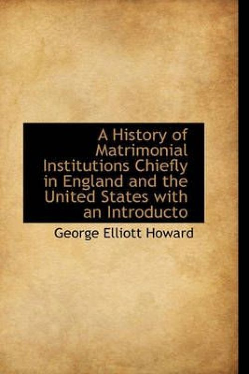 A History of Matrimonial Institutions Chiefly in England and the United States with an Introducto by