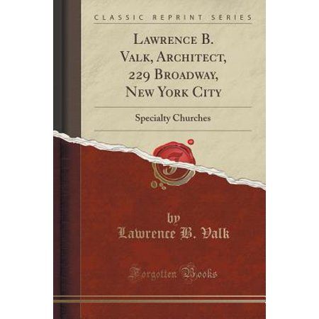 Lawrence B. Valk, Architect, 229 Broadway, New York City : Specialty Churches (Classic Reprint)