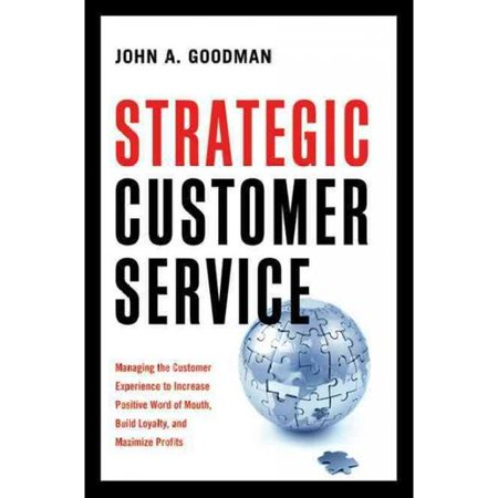 Strategic Customer Service  Managing The Customer Experience To Increase Positive Word Of Mouth  Build Loyalty  And Maximize Profits