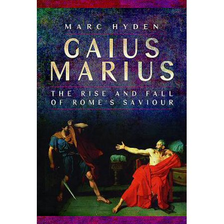 Gaius Marius : The Rise and Fall of Rome's