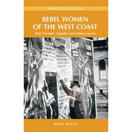 Rebel Women of the West Coast: Their Triumphs, Tragedies and Lasting Legacies -