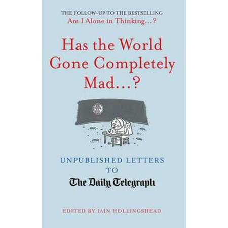 Has the World Gone Completely Mad ...? : Unpublished Letters to the Daily Telegraph. Edited by Iain