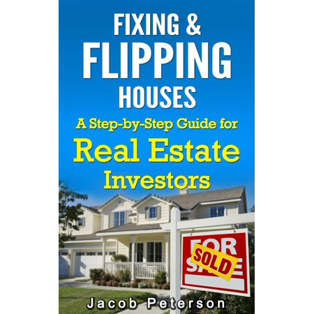 Fixing & Flipping Houses: A Step-by-Step Guide for Real Estate Investors - (Steps To Flipping A House For Profit)