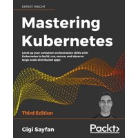 Mastering Kubernetes - Third Edition: Level up your container orchestration skills with Kubernetes to build, run, secure, and observe large-scale distributed apps (Paperback)