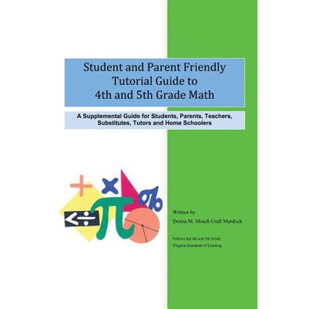 Student and Parent Friendly Tutorial Guide to 4th and 5th Grade Math : A Supplemental Guide for Students, Parents, Teachers, Substitutes, Tutors and Ho