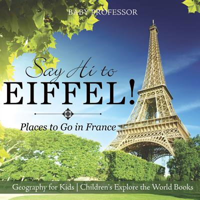 Say Hi to Eiffel! Places to Go in France - Geography for Kids Children's Explore the World