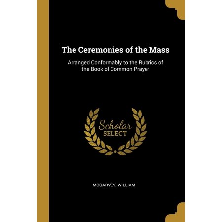The Ceremonies of the Mass : Arranged Conformably to the Rubrics of the Book of Common Prayer