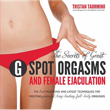 The Secrets of Great G-Spot Orgasms and Female Ejaculation: The Best Positions and Latest Techniques for Creating Powerful, Long-Lasting, Full-Body Orgasms -