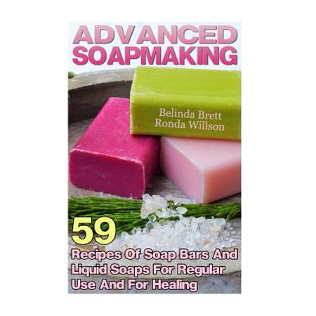 Advanced Soapmaking : 59 Recipes of Soap Bars and Liquid Soaps for Regular Use and for (Cut Heal Liquid)