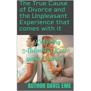 The True Cause of Divorce and the Unpleasant Experience that comes with it (Knowing Ahead to keep your Guard) - eBook