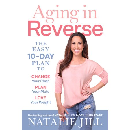 Aging in Reverse : The Easy 10-Day Plan to Change Your State, Plan Your Plate, Love Your Weight