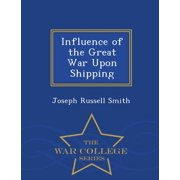 Influence of the Great War Upon Shipping - War College Series