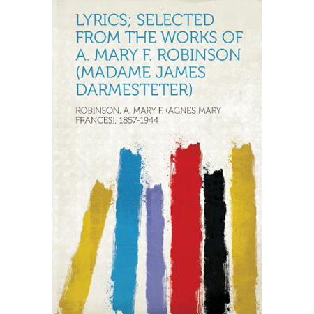 Lyrics; Selected from the Works of A. Mary F. Robinson (Madame James Darmesteter)