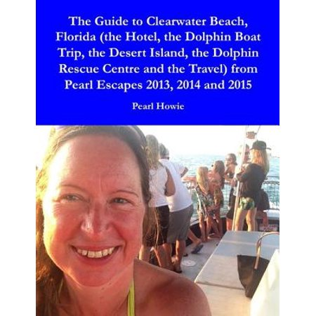Best Beaches Florida - The Guide to Clearwater Beach, Florida (the Hotel, the Dolphin Boat Trip, the Desert Island, the Dolphin Rescue Centre and the Travel) from Pearl Escapes 2013, 2014 and 2015 - eBook