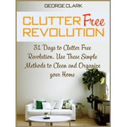 Clutter Free Revolution: 31 Days to Clutter Free Revolution. Use These Simple Methods to Clean and Organize your Home - eBook