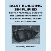 Boat Building Simplified - Being a Practical Guide to the Ashcroft Method of Building, Rowing, Saili