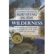 A Complete Guide to Surviving in the Wilderness : Everything You Need to Know to Stay Alive and Get Rescued