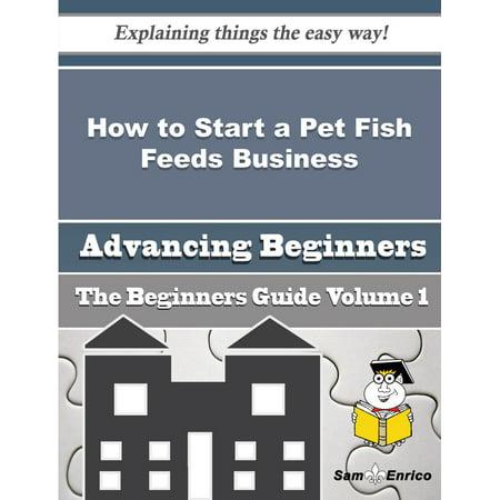 How to Start a Pet Fish Feeds Business (Beginners Guide) - eBook](Beginner Pets)