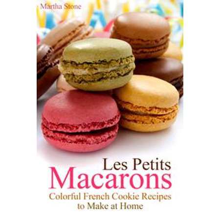 Les Petits Macarons: Colorful French Cookie Recipes to Make at Home - eBook
