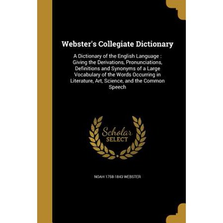 Webster's Collegiate Dictionary : A Dictionary of the English Language: Giving the Derivations, Pronunciations, Definitions and Synonyms of a Large Vocabulary of the Words Occurring in Literature, Art, Science, and the Common