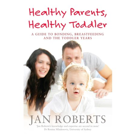 Healthy Parents, Healthy Toddler: A Guide to Bonding, Breast Feeding and the Toddler Years - eBook