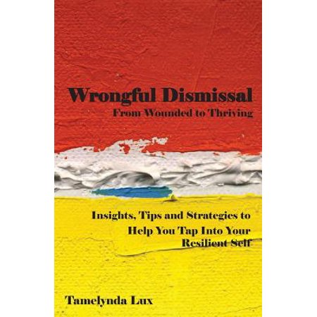 Wrongful Dismissal  From Wounded To Thriving  Insights  Tips And Strategies To Help You Tap Into Your Resilent Self