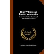 Henry VIII and the English Monasteries : An Attempt to Illustrate the History of Their Suppression, Volume 2