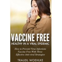 Vaccine free Healthy in a Viral Epidemic How to Prevent Virus Infections Vaccine-Free with Three Effective Antiviral Strategies - eBook